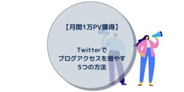 【月間1万PV獲得】Twitterでブログアクセスを増やす5つの方法