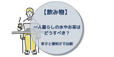 【飲み物】一人暮らしの水やお茶はどうすべき?安さと便利さで比較