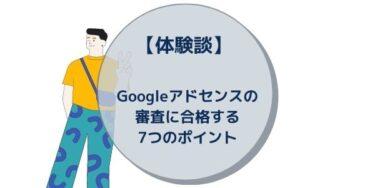 【体験談】Googleアドセンスの審査に合格する7つのポイント
