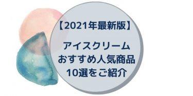 【2021年最新版】アイスクリームおすすめ人気商品10選をご紹介