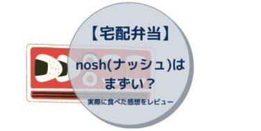 【宅配弁当】nosh(ナッシュ)はまずい?実際に食べた感想をレビュー