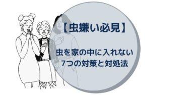 【虫嫌い必見】虫を家の中に入れない7つの対策と対処法