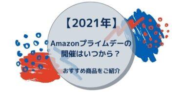 【2021年】Amazonプライムデーの開催はいつから?おすすめ商品をご紹介