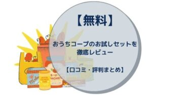 【無料】おうちコープのお試しセットを徹底レビュー【口コミ・評判まとめ】