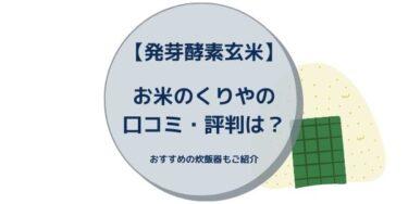 【発芽酵素玄米】お米のくりやの口コミ・評判は?おすすめの炊飯器もご紹介