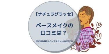 【ナチュラグラッセ】ベースメイクの口コミは? まずはお得なトライアルセットがおすすめ