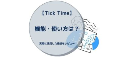 【Tick Time】機能・使い方は?実際に使用した感想をレビュー