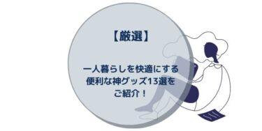 【厳選】一人暮らしを快適にする便利な神グッズ13選をご紹介!